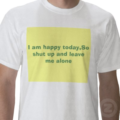 I_am_happy_today_so_shut_up_and_leave_me_alone_tshirt-p2351251525838512563skk_400